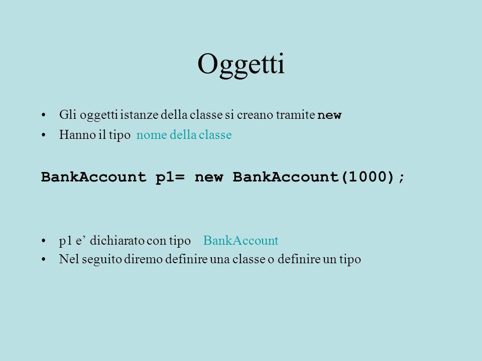 Oggetti Gli oggetti istanze della classe si creano tramite new Hanno il tipo nome della classe BankAccount p1= new BankAccount(1000); p1 e' dichiarato con tipo BankAccount Nel seguito diremo definire una classe o definire un tipo