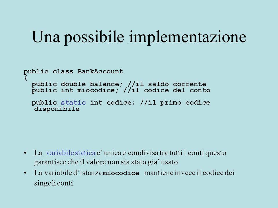 Una possibile implementazione public class BankAccount { public double balance; //il saldo corrente public int miocodice; //il codice del conto public