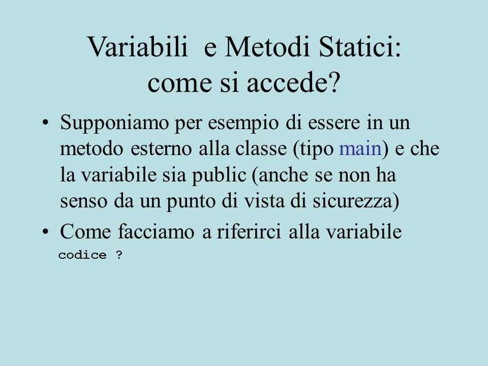 Variabili e Metodi Statici: come si accede? Supponiamo per esempio di essere in un metodo esterno alla classe (tipo main) e che la variabile sia publi