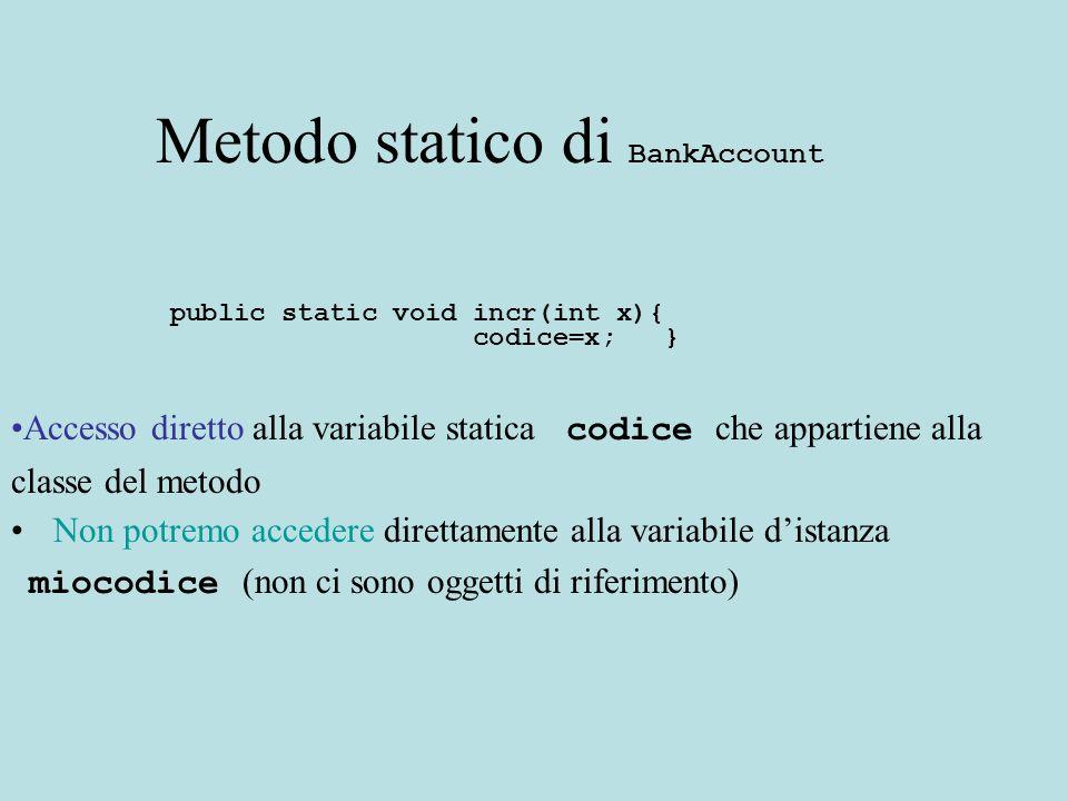 Metodo statico di BankAccount public static void incr(int x){ codice=x; } Accesso diretto alla variabile statica codice che appartiene alla classe del metodo Non potremo accedere direttamente alla variabile d'istanza miocodice (non ci sono oggetti di riferimento)