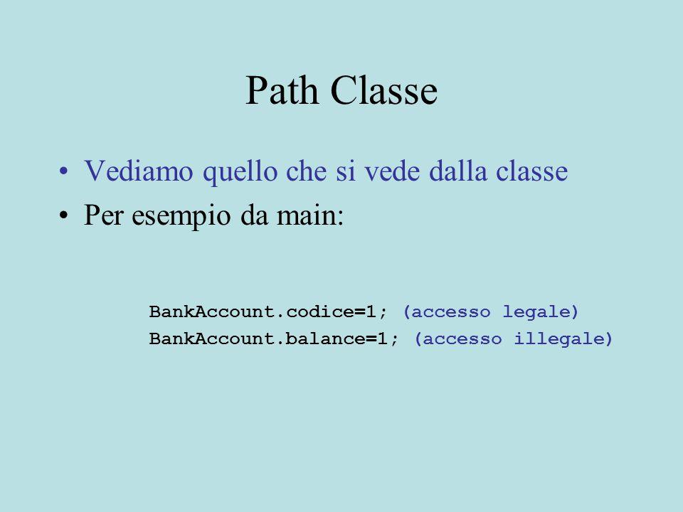 Path Classe Vediamo quello che si vede dalla classe Per esempio da main: BankAccount.codice=1; (accesso legale) BankAccount.balance=1; (accesso illegale)
