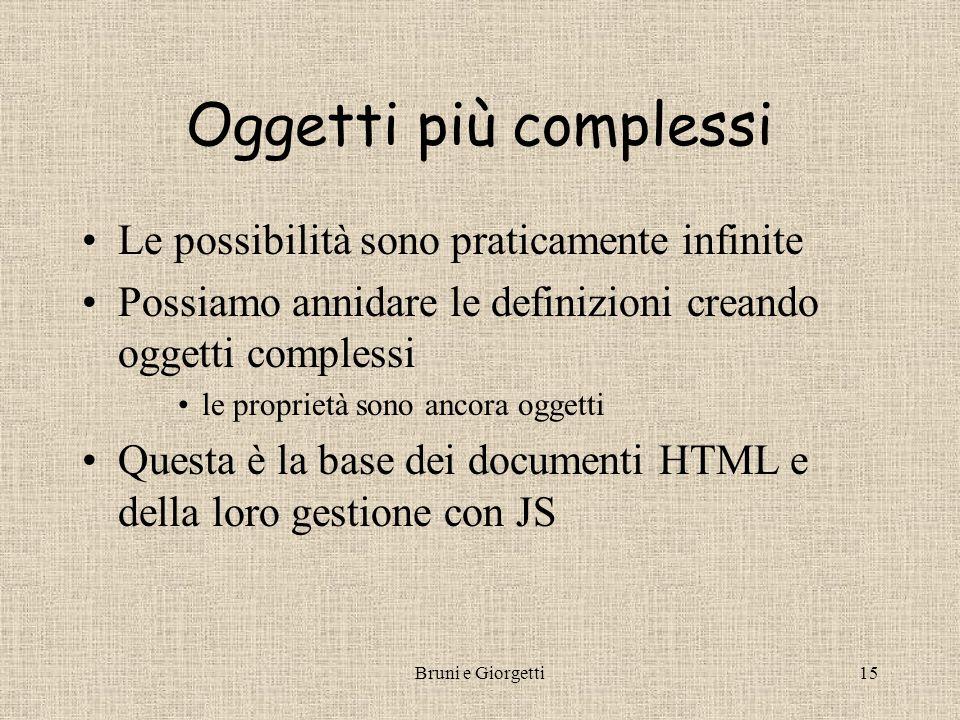 Bruni e Giorgetti15 Oggetti più complessi Le possibilità sono praticamente infinite Possiamo annidare le definizioni creando oggetti complessi le proprietà sono ancora oggetti Questa è la base dei documenti HTML e della loro gestione con JS