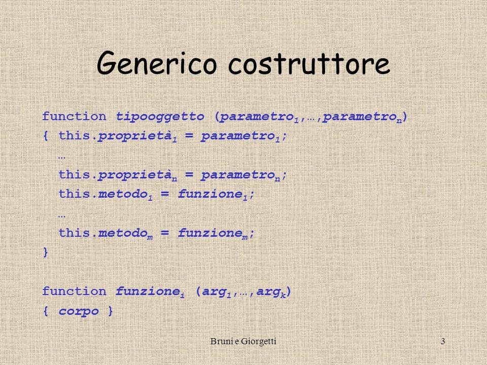 Bruni e Giorgetti3 Generico costruttore function tipooggetto (parametro 1,…,parametro n ) { this.proprietà 1 = parametro 1 ; … this.proprietà n = para