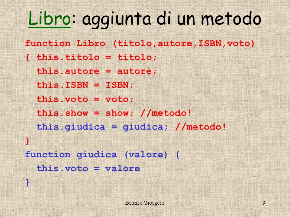 Bruni e Giorgetti9 LibroLibro: aggiunta di un metodo function Libro (titolo,autore,ISBN,voto) { this.titolo = titolo; this.autore = autore; this.ISBN = ISBN; this.voto = voto; this.show = show; //metodo.