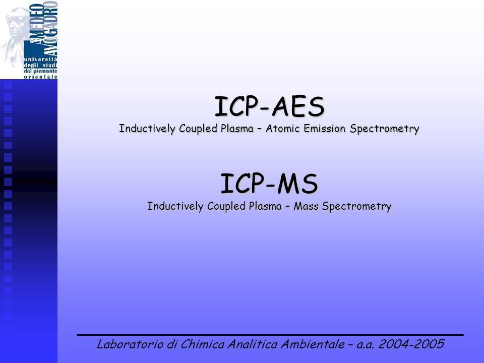 Laboratorio di Chimica Analitica Ambientale – a.a. 2004-2005 ICP-AES Inductively Coupled Plasma – Atomic Emission Spectrometry ICP-MS Inductively Coup