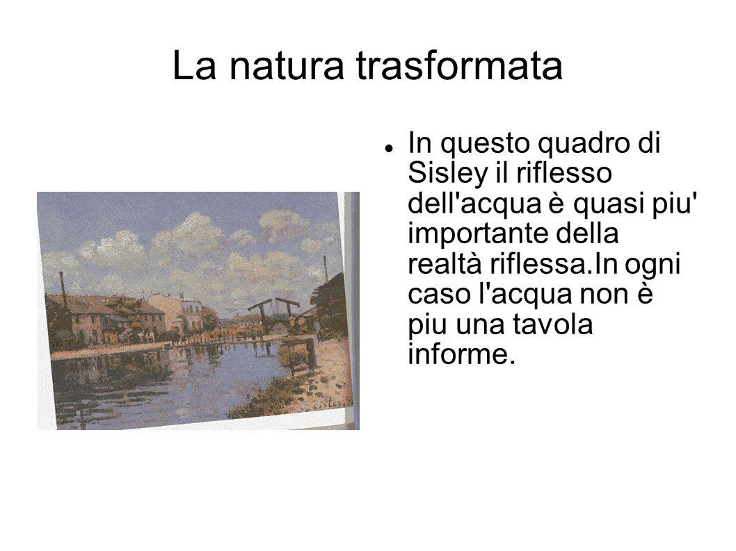 La natura trasformata In questo quadro di Sisley il riflesso dell'acqua è quasi piu' importante della realtà riflessa.In ogni caso l'acqua non è piu u