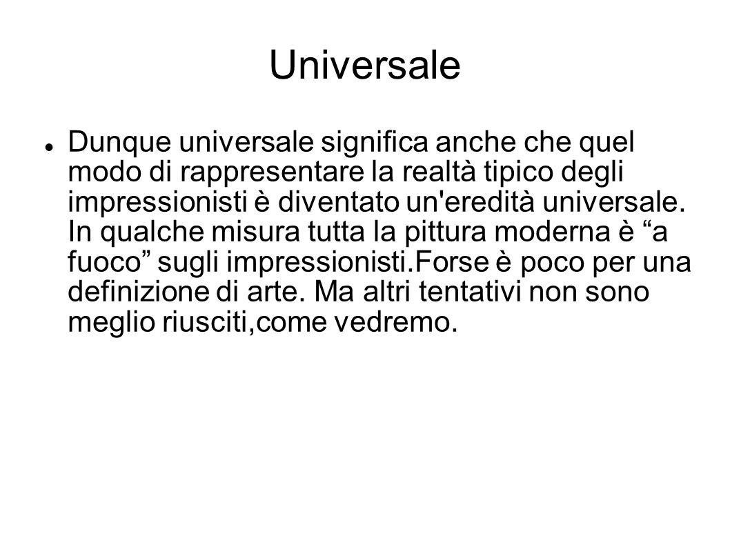 Universale Dunque universale significa anche che quel modo di rappresentare la realtà tipico degli impressionisti è diventato un'eredità universale. I