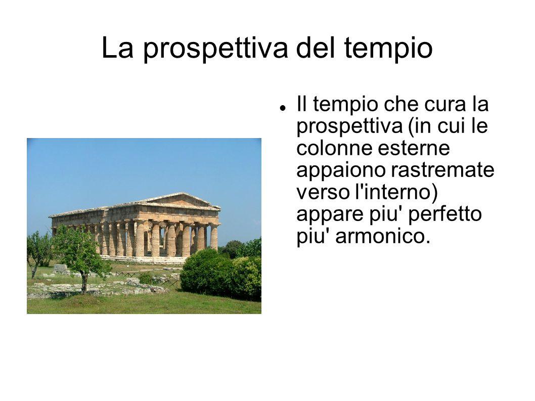 La prospettiva del tempio Il tempio che cura la prospettiva (in cui le colonne esterne appaiono rastremate verso l'interno) appare piu' perfetto piu'