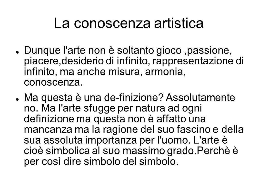 La conoscenza artistica Dunque l'arte non è soltanto gioco,passione, piacere,desiderio di infinito, rappresentazione di infinito, ma anche misura, arm