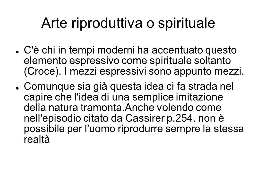 Arte riproduttiva o spirituale C'è chi in tempi moderni ha accentuato questo elemento espressivo come spirituale soltanto (Croce). I mezzi espressivi