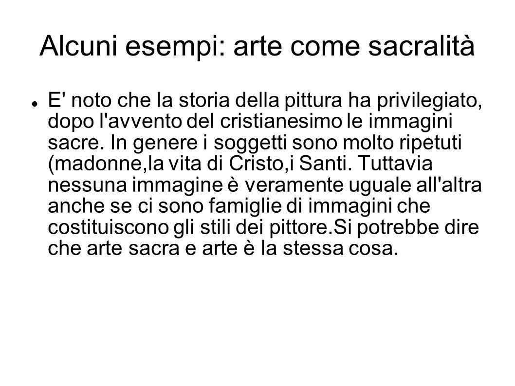 Alcuni esempi: arte come sacralità E' noto che la storia della pittura ha privilegiato, dopo l'avvento del cristianesimo le immagini sacre. In genere