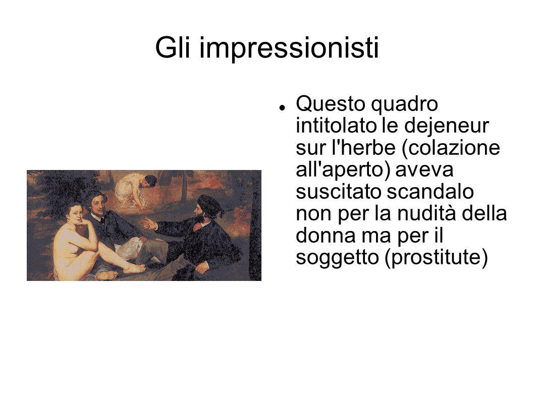 Gli impressionisti Questo quadro intitolato le dejeneur sur l'herbe (colazione all'aperto) aveva suscitato scandalo non per la nudità della donna ma p