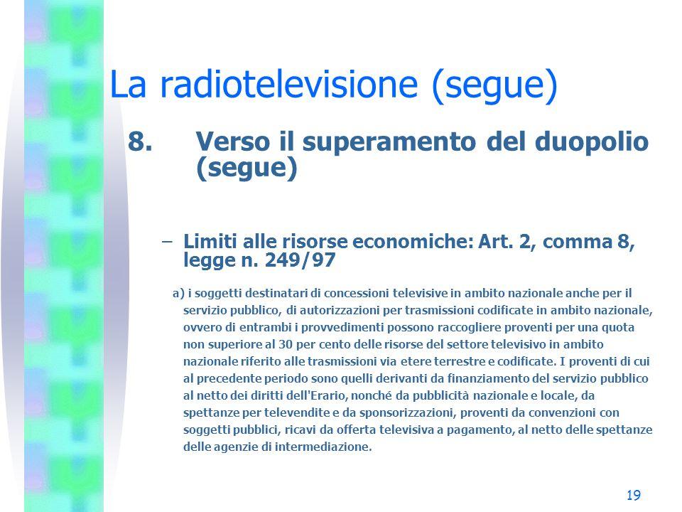 19 La radiotelevisione (segue) 8.Verso il superamento del duopolio (segue) –Limiti alle risorse economiche: Art.