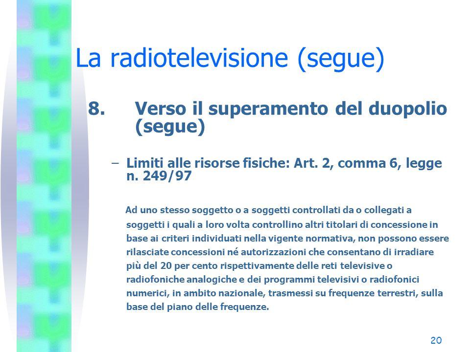20 La radiotelevisione (segue) 8.Verso il superamento del duopolio (segue) –Limiti alle risorse fisiche: Art.