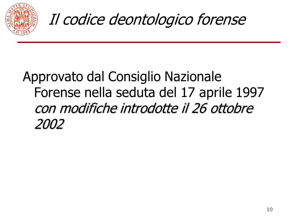 10 Il codice deontologico forense con modifiche introdotte il 26 ottobre 2002 Approvato dal Consiglio Nazionale Forense nella seduta del 17 aprile 1997 con modifiche introdotte il 26 ottobre 2002