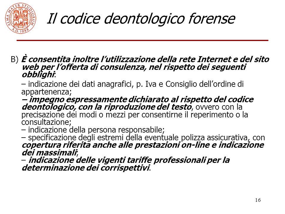 16 Il codice deontologico forense B) È consentita inoltre l'utilizzazione della rete Internet e del sito web per l'offerta di consulenza, nel rispetto dei seguenti obblighi: – indicazione dei dati anagrafici, p.