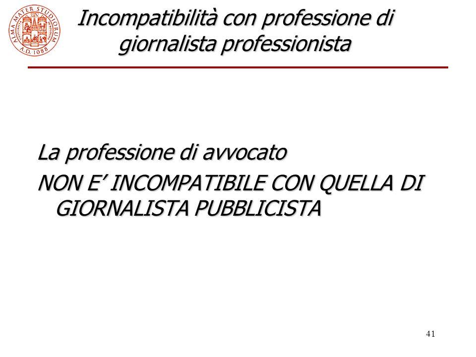 41 Incompatibilità con professione di giornalista professionista La professione di avvocato NON E' INCOMPATIBILE CON QUELLA DI GIORNALISTA PUBBLICISTA