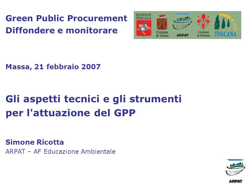 Green Public Procurement Diffondere e monitorare Massa, 21 febbraio 2007 Gli aspetti tecnici e gli strumenti per l attuazione del GPP Simone Ricotta ARPAT – AF Educazione Ambientale