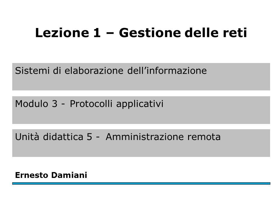 Sistemi di elaborazione dell'informazione Modulo 3 -Protocolli applicativi Unità didattica 5 -Amministrazione remota Ernesto Damiani Lezione 1 – Gestione delle reti