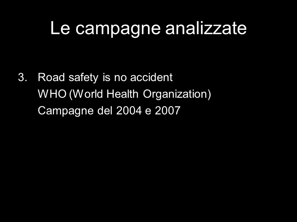 Le campagne analizzate 3.Road safety is no accident WHO (World Health Organization) Campagne del 2004 e 2007