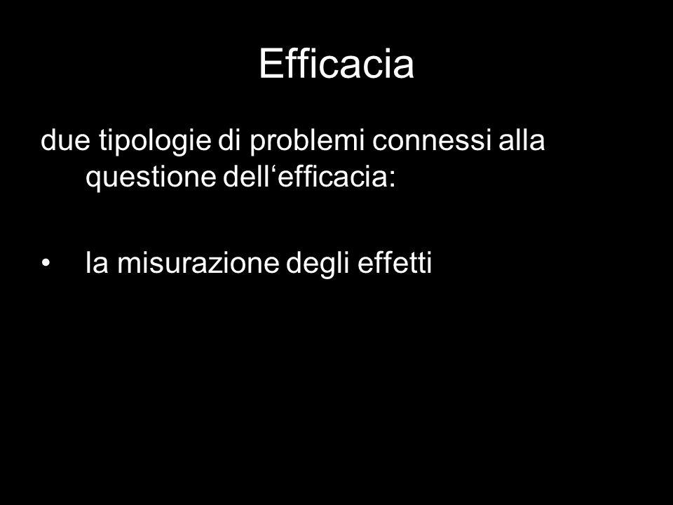 Efficacia due tipologie di problemi connessi alla questione dell'efficacia: la misurazione degli effetti