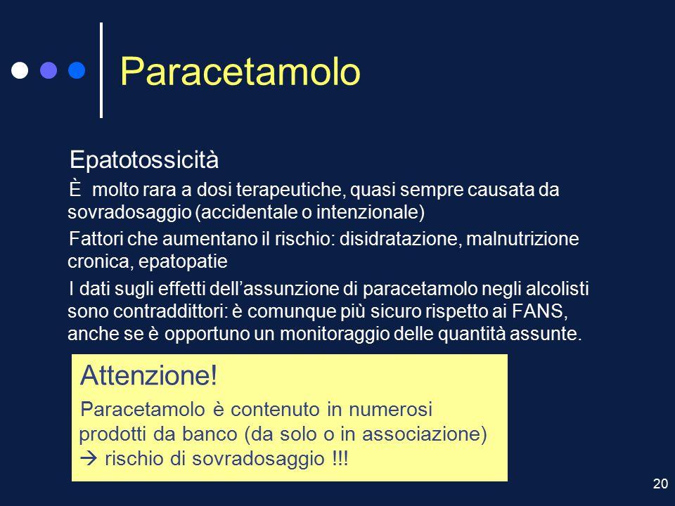20 Paracetamolo Epatotossicità È molto rara a dosi terapeutiche, quasi sempre causata da sovradosaggio (accidentale o intenzionale) Fattori che aument