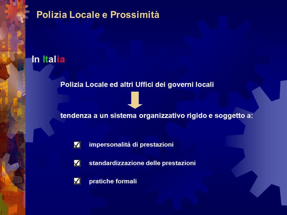 Polizia Locale e Prossimità In Italia Polizia Locale ed altri Uffici dei governi locali tendenza a un sistema organizzativo rigido e soggetto a: impersonalità di prestazioni standardizzazione delle prestazioni pratiche formali