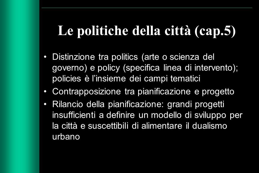 Le politiche della città (cap.5) Distinzione tra politics (arte o scienza del governo) e policy (specifica linea di intervento); policies è l'insieme