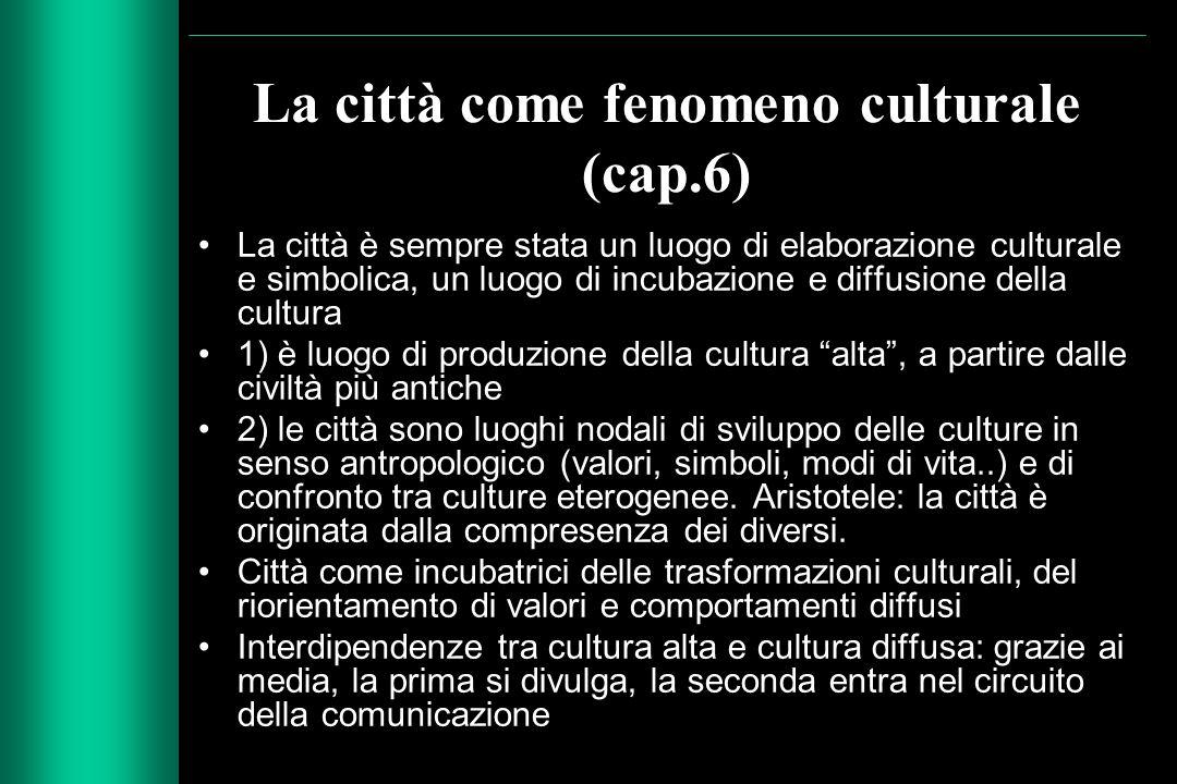 La città come fenomeno culturale (cap.6) La città è sempre stata un luogo di elaborazione culturale e simbolica, un luogo di incubazione e diffusione