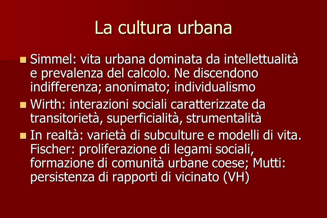 La cultura urbana Simmel: vita urbana dominata da intellettualità e prevalenza del calcolo. Ne discendono indifferenza; anonimato; individualismo Simm