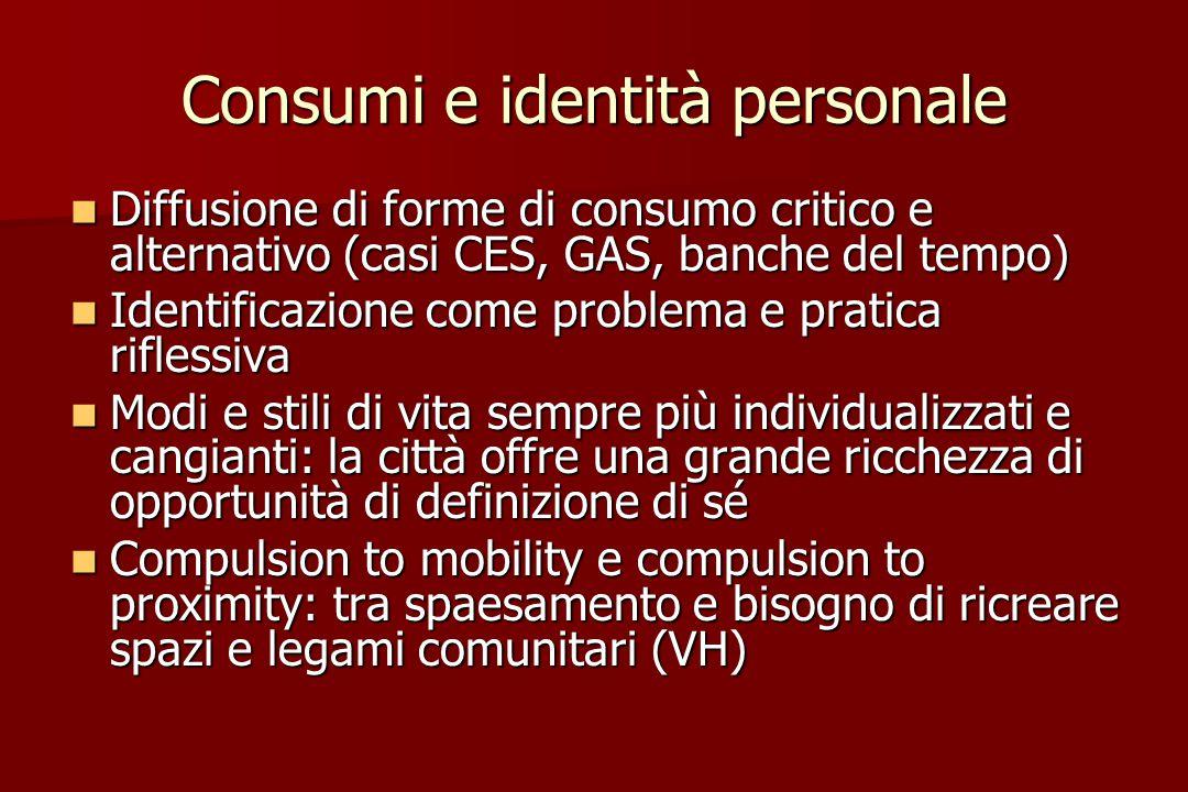 Consumi e identità personale Diffusione di forme di consumo critico e alternativo (casi CES, GAS, banche del tempo) Diffusione di forme di consumo cri