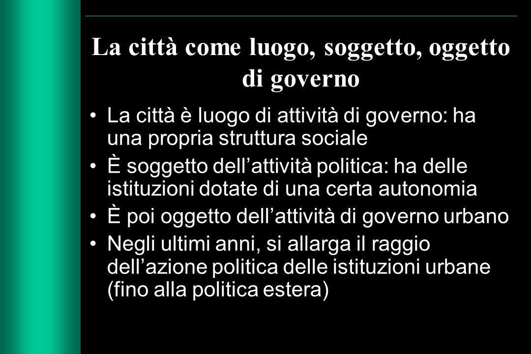 La città come luogo, soggetto, oggetto di governo La città è luogo di attività di governo: ha una propria struttura sociale È soggetto dell'attività p