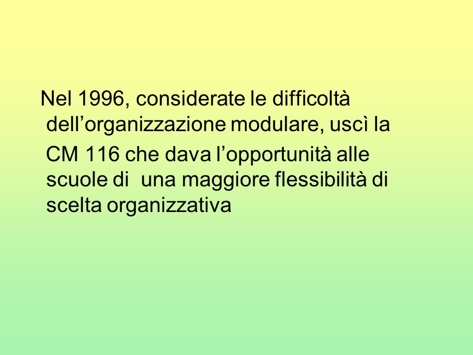 Nel 1996, considerate le difficoltà dell'organizzazione modulare, uscì la CM 116 che dava l'opportunità alle scuole di una maggiore flessibilità di sc
