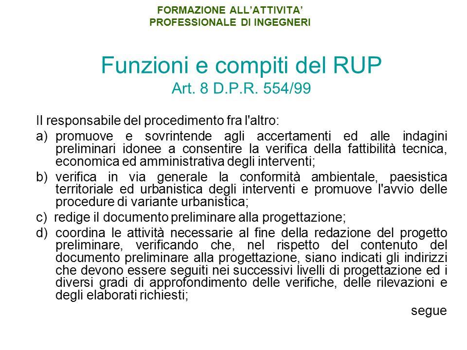 FORMAZIONE ALL'ATTIVITA' PROFESSIONALE DI INGEGNERI Funzioni e compiti del RUP Art. 8 D.P.R. 554/99 Il responsabile del procedimento fra l'altro: a)pr