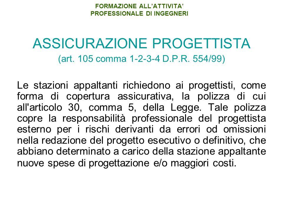 FORMAZIONE ALL'ATTIVITA' PROFESSIONALE DI INGEGNERI ASSICURAZIONE PROGETTISTA (art. 105 comma 1-2-3-4 D.P.R. 554/99) Le stazioni appaltanti richiedono