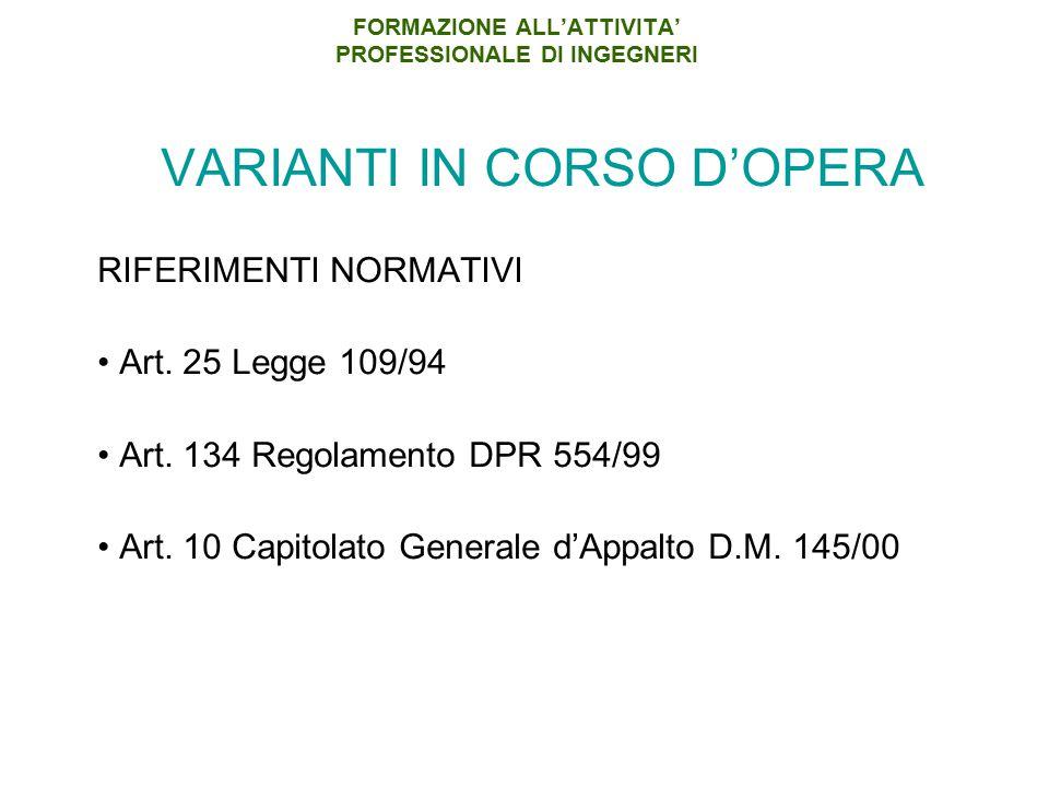 FORMAZIONE ALL'ATTIVITA' PROFESSIONALE DI INGEGNERI VARIANTI IN CORSO D'OPERA RIFERIMENTI NORMATIVI Art. 25 Legge 109/94 Art. 134 Regolamento DPR 554/