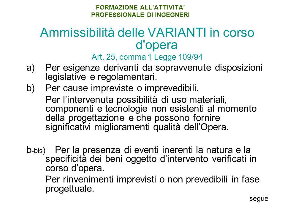 FORMAZIONE ALL'ATTIVITA' PROFESSIONALE DI INGEGNERI Ammissibilità delle VARIANTI in corso d'opera Art. 25, comma 1 Legge 109/94 a)Per esigenze derivan