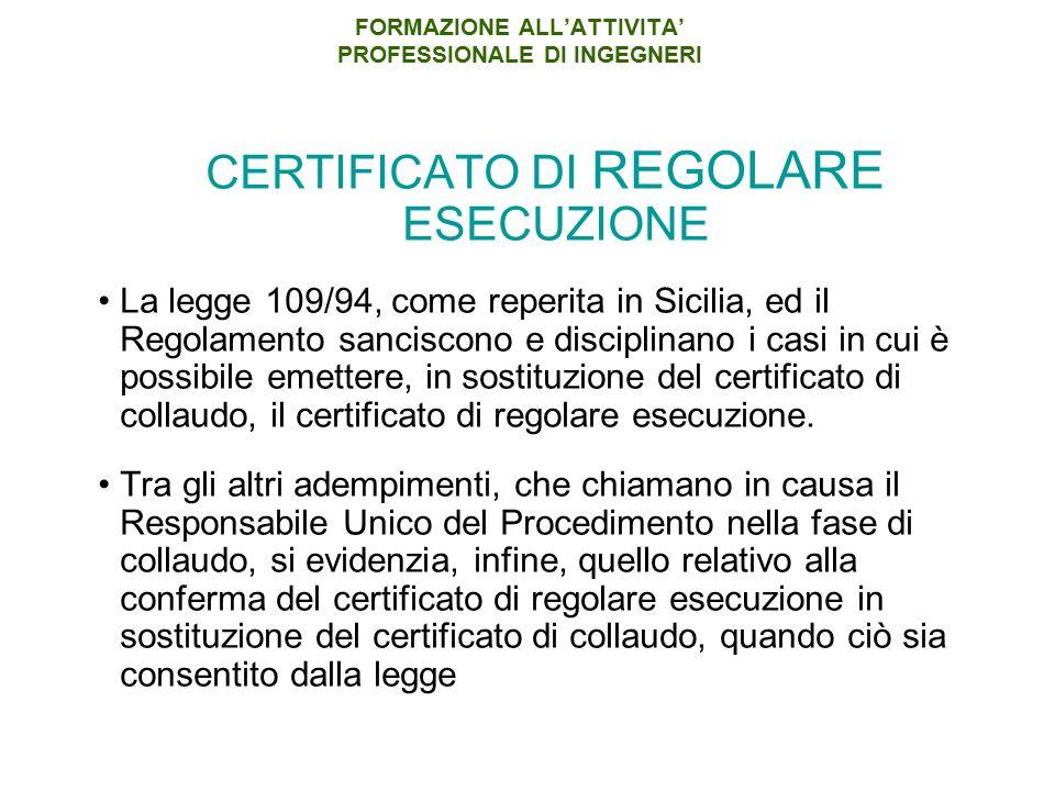 FORMAZIONE ALL'ATTIVITA' PROFESSIONALE DI INGEGNERI CERTIFICATO DI REGOLARE ESECUZIONE La legge 109/94, come reperita in Sicilia, ed il Regolamento sanciscono e disciplinano i casi in cui è possibile emettere, in sostituzione del certificato di collaudo, il certificato di regolare esecuzione.