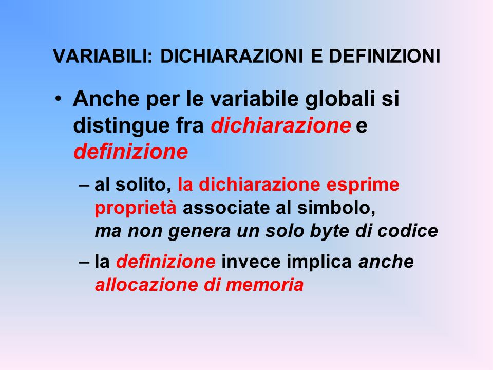 Anche per le variabile globali si distingue fra dichiarazione e definizione –al solito, la dichiarazione esprime proprietà associate al simbolo, ma non genera un solo byte di codice –la definizione invece implica anche allocazione di memoria VARIABILI: DICHIARAZIONI E DEFINIZIONI