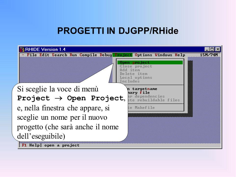 PROGETTI IN DJGPP/RHide Si sceglie la voce di menù Project  Open Project, e, nella finestra che appare, si sceglie un nome per il nuovo progetto (che sarà anche il nome dell'eseguibile)