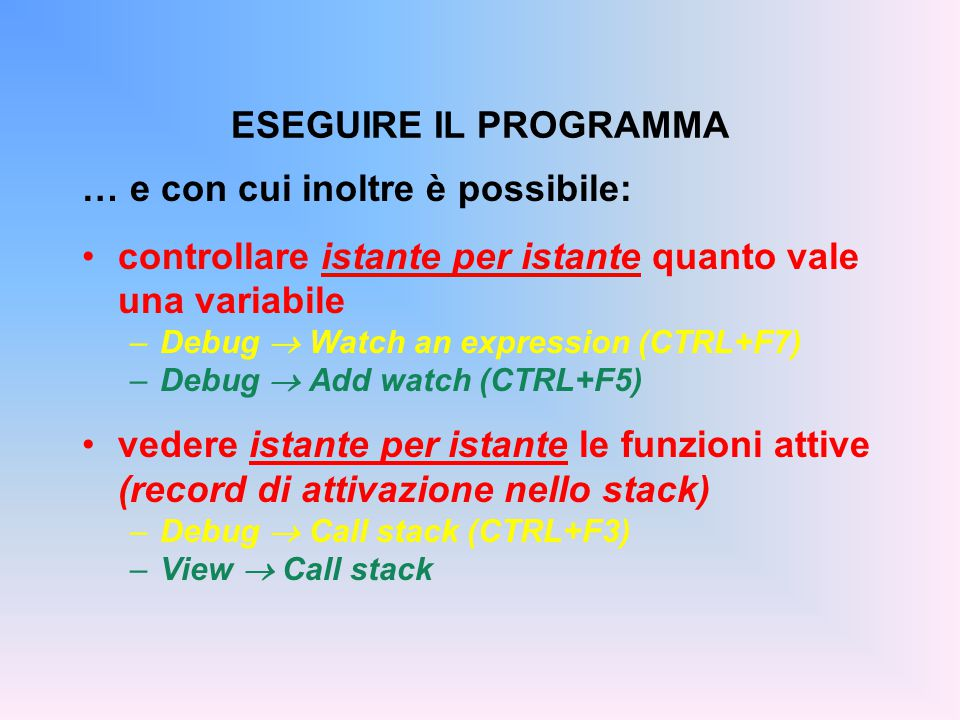 … e con cui inoltre è possibile: controllare istante per istante quanto vale una variabile –Debug  Watch an expression (CTRL+F7) –Debug  Add watch (CTRL+F5) vedere istante per istante le funzioni attive (record di attivazione nello stack) –Debug  Call stack (CTRL+F3) –View  Call stack ESEGUIRE IL PROGRAMMA