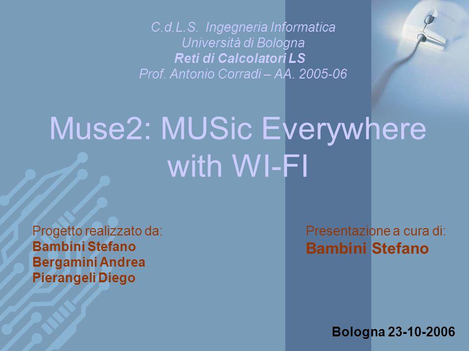 Muse2: MUSic Everywhere with WI-FI Progetto realizzato da: Bambini Stefano Bergamini Andrea Pierangeli Diego Bologna 23-10-2006 C.d.L.S.