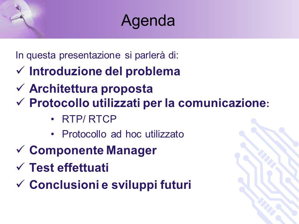 Agenda In questa presentazione si parlerà di: Introduzione del problema Architettura proposta Protocollo utilizzati per la comunicazione : RTP/ RTCP Protocollo ad hoc utilizzato Componente Manager Test effettuati Conclusioni e sviluppi futuri