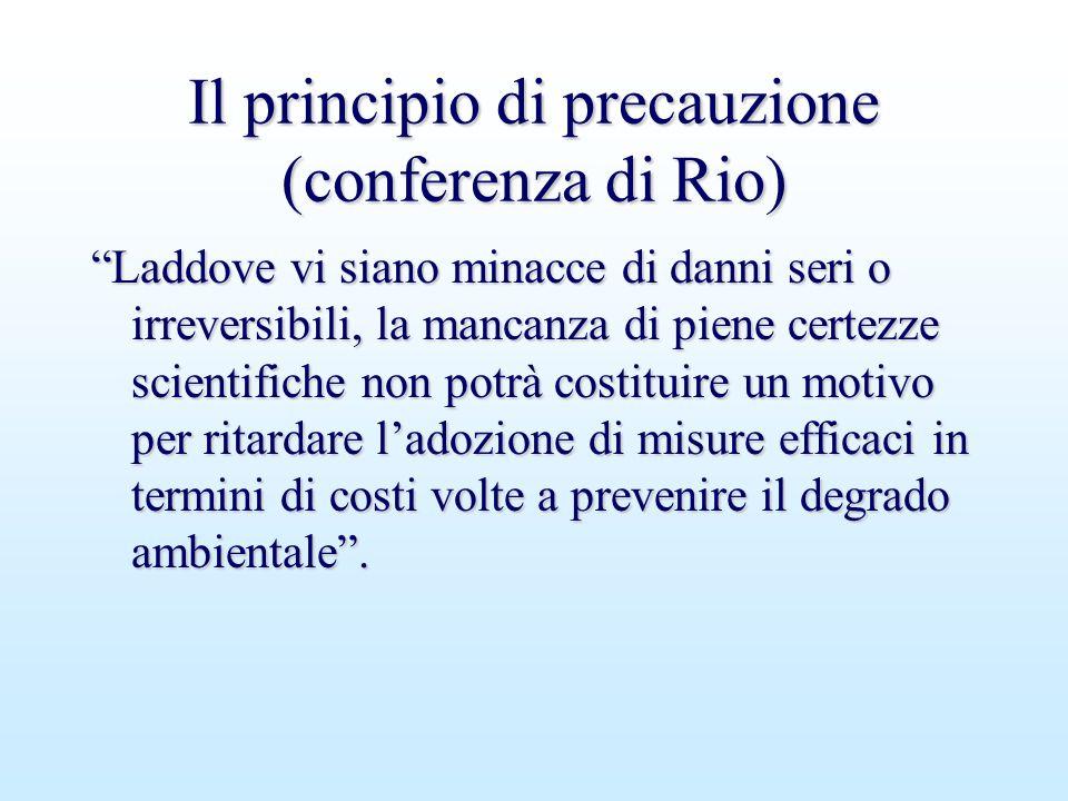 """Il principio di precauzione (conferenza di Rio) """"Laddove vi siano minacce di danni seri o irreversibili, la mancanza di piene certezze scientifiche no"""