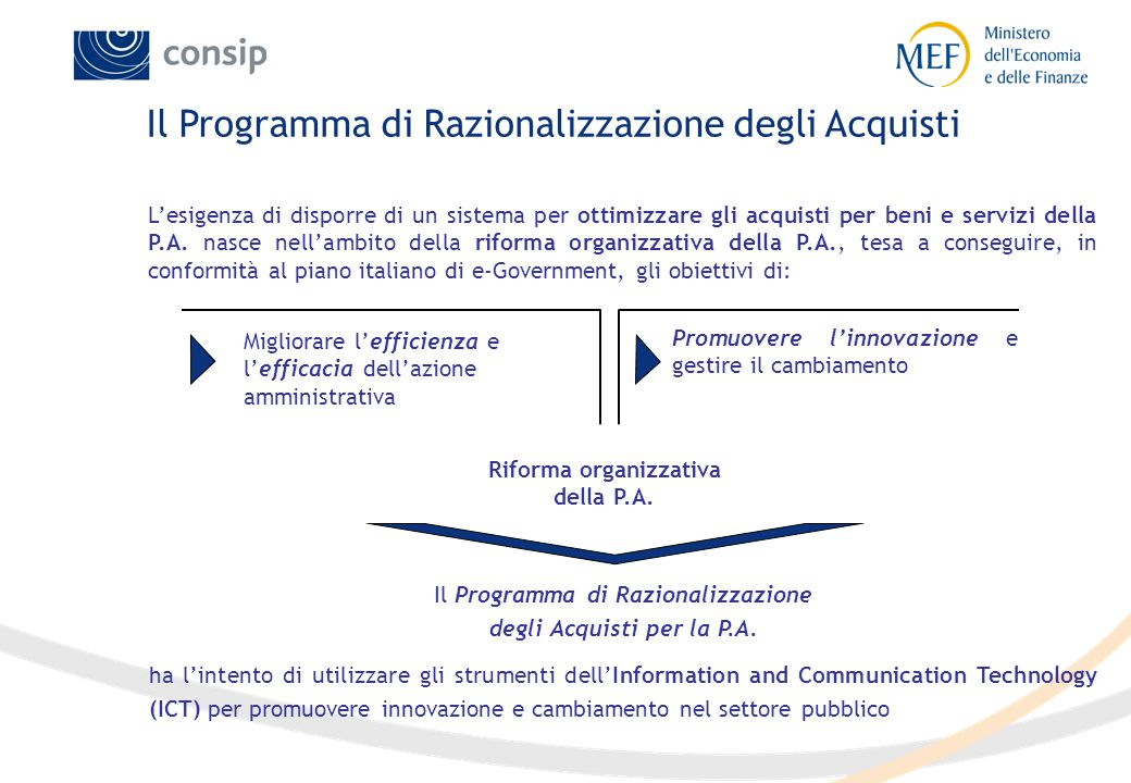 Nel 2000 il MEF ha avviato un Programma di Razionalizzazione degli Acquisti per beni e servizi per la Pubblica Amministrazione nel rispetto di quanto sancito dalla Legge Finanziaria del 2000 Il Programma si basa su modelli innovativi di gestione degli acquisti finalizzati a razionalizzare la spesa ed a semplificare i processi di procurement pubblico, nel rispetto dei principi di trasparenza e concorrenzialità La realizzazione del Programma ed il suo sviluppo operativo sono stati affidati dal MEF alla Consip S.p.A.