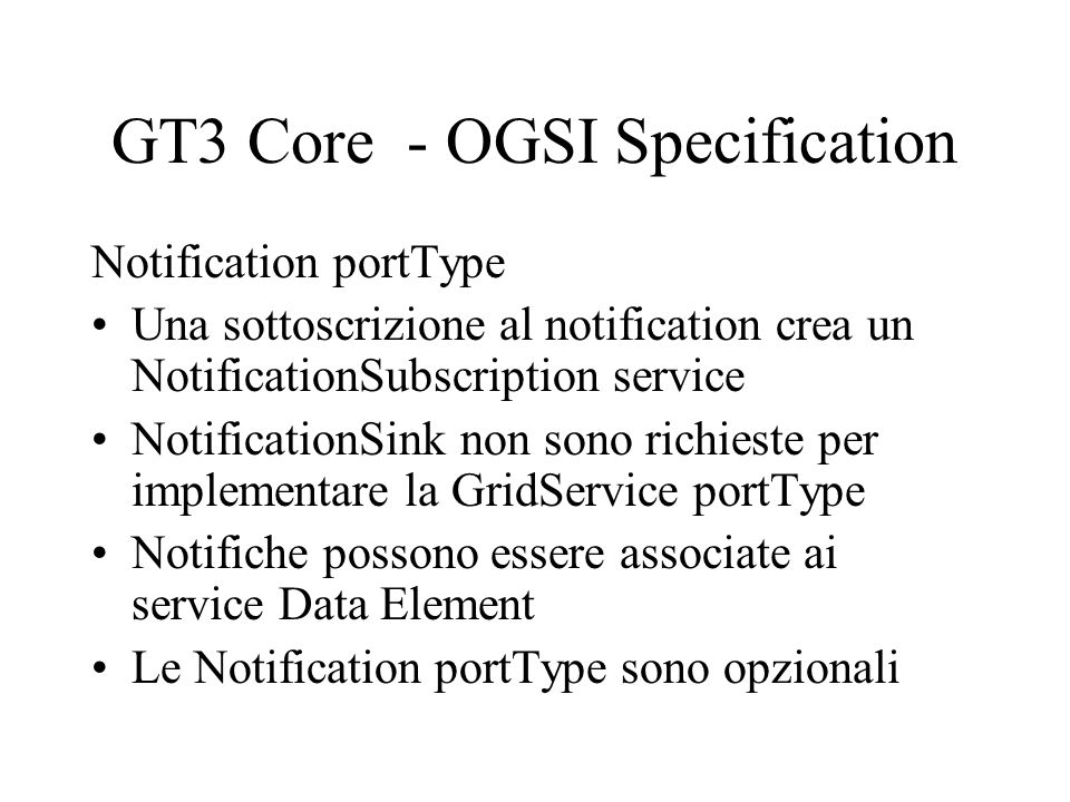 GT3 Core - OGSI Specification Notification portType Una sottoscrizione al notification crea un NotificationSubscription service NotificationSink non sono richieste per implementare la GridService portType Notifiche possono essere associate ai service Data Element Le Notification portType sono opzionali