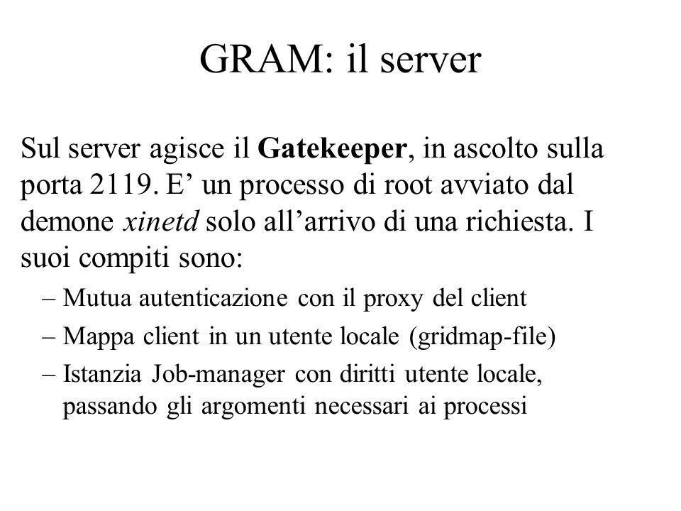GRAM: il server Sul server agisce il Gatekeeper, in ascolto sulla porta 2119. E' un processo di root avviato dal demone xinetd solo all'arrivo di una