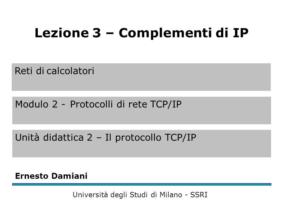 Reti di calcolatori Modulo 2 -Protocolli di rete TCP/IP Unità didattica 2 – Il protocollo TCP/IP Ernesto Damiani Università degli Studi di Milano - SSRI Lezione 3 – Complementi di IP