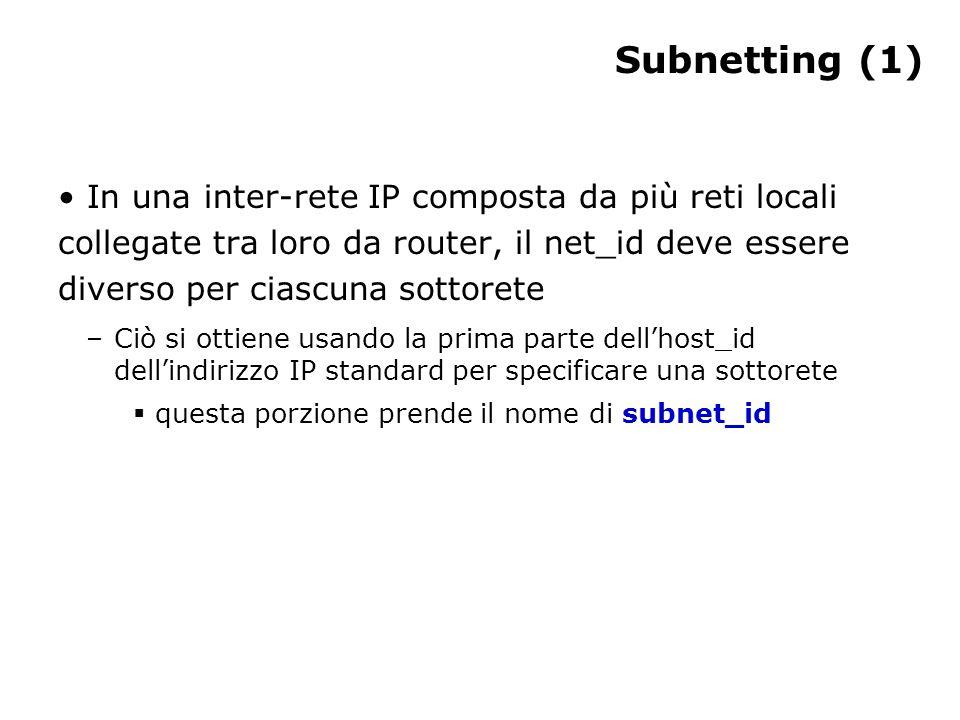Subnetting (2) La maschera di sottorete è composta da 32 bit: tutti 1 per una lunghezza pari a quella del prefisso (net_id più subnet_id) e poi tutti 0 Spesso, invece della coppia indirizzo - maschera si scrive l'indirizzo IP seguito dalla lunghezza in bit del net_id (compreso il subnet_id): –194.36.20.0/27 indica che è presente un subnet_id di 3 bit –indirizzi di questo tipo non seguono lo schema originale delle classi IP: vengono chiamati classless È importante che la maschera sia corretta –Se il net_id dell indirizzo IP non è corretto, qualsiasi pacchetto indirizzato all'host viene inviato alla rete sbagliata e quindi non trova il computer di destinazione