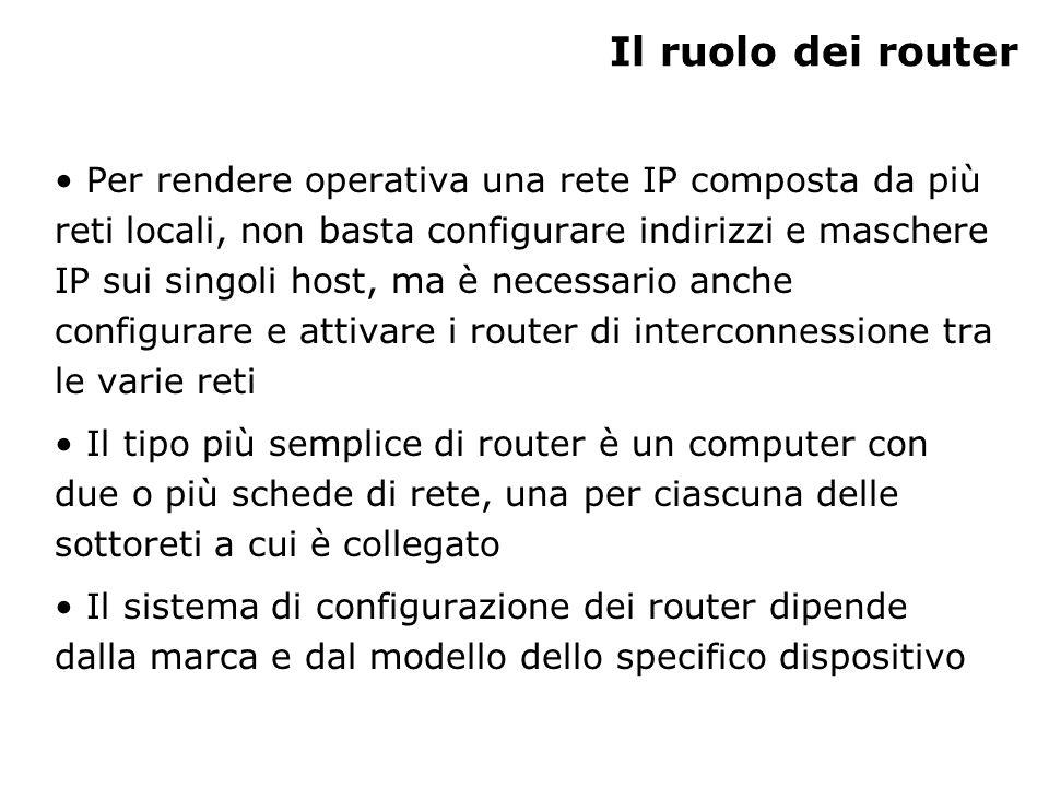 Il ruolo dei router Per rendere operativa una rete IP composta da più reti locali, non basta configurare indirizzi e maschere IP sui singoli host, ma è necessario anche configurare e attivare i router di interconnessione tra le varie reti Il tipo più semplice di router è un computer con due o più schede di rete, una per ciascuna delle sottoreti a cui è collegato Il sistema di configurazione dei router dipende dalla marca e dal modello dello specifico dispositivo